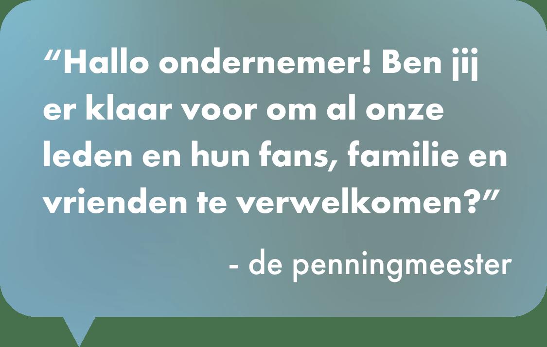 Hallo ondernemer! Ben jij er klaar voor om al onze leden en hun fans, familie en vrienden te verwelkomen?